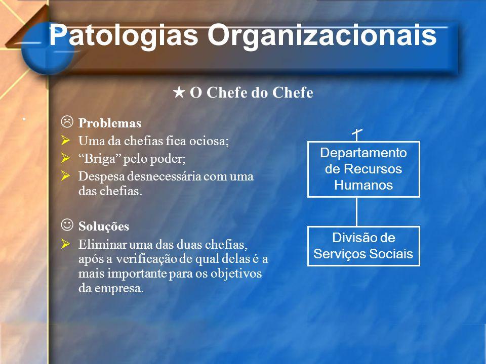 Patologias Organizacionais. O Chefe do Chefe Problemas Uma da chefias fica ociosa; Briga pelo poder; Despesa desnecessária com uma das chefias. Soluçõ
