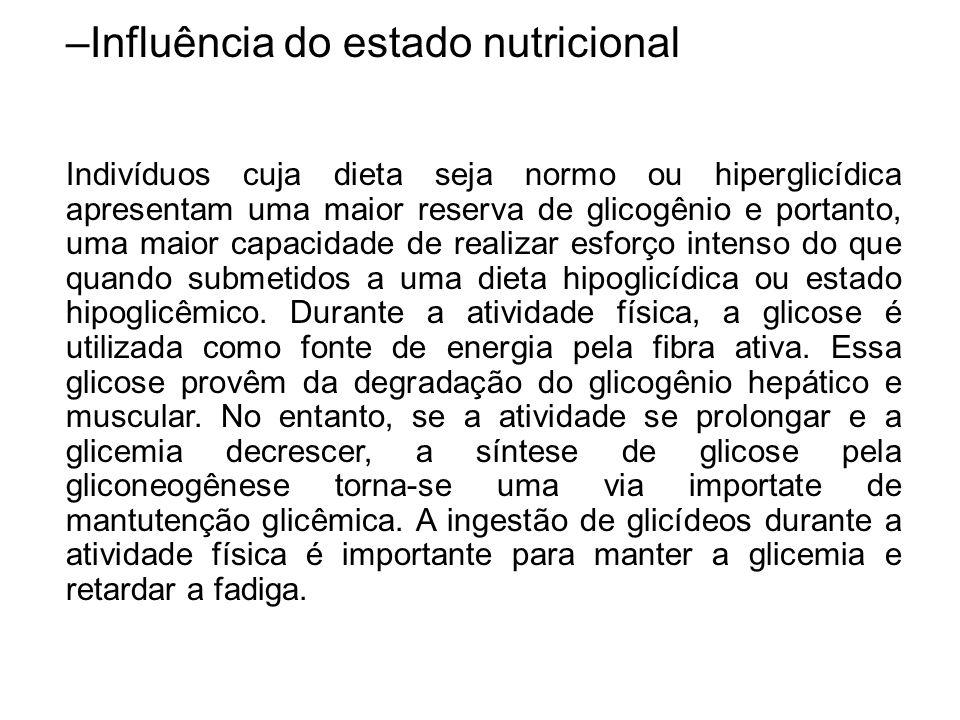 –Influência do estado nutricional Indivíduos cuja dieta seja normo ou hiperglicídica apresentam uma maior reserva de glicogênio e portanto, uma maior