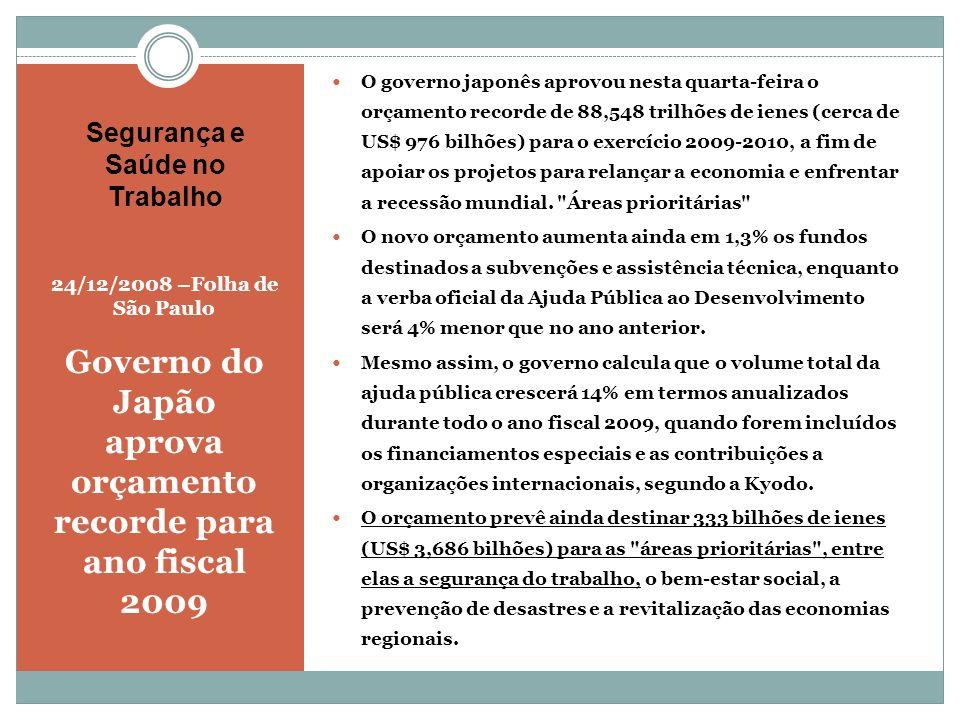 Segurança e Saúde no Trabalho 24/12/2008 –Folha de São Paulo Governo do Japão aprova orçamento recorde para ano fiscal 2009 O governo japonês aprovou