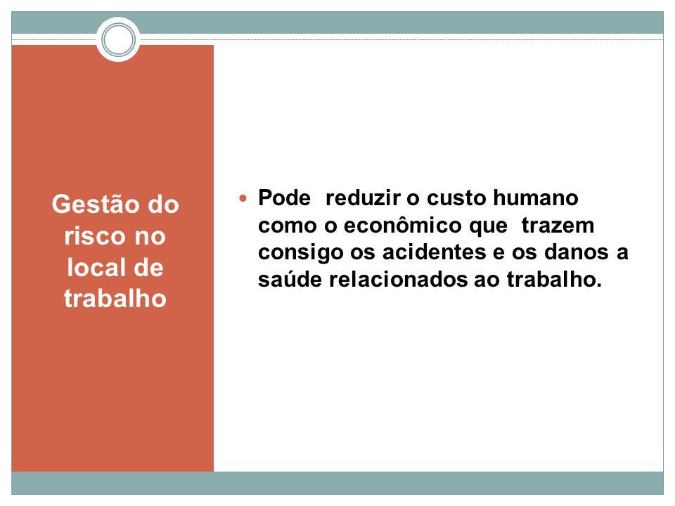 Gestão do risco no local de trabalho Pode reduzir o custo humano como o econômico que trazem consigo os acidentes e os danos a saúde relacionados ao t