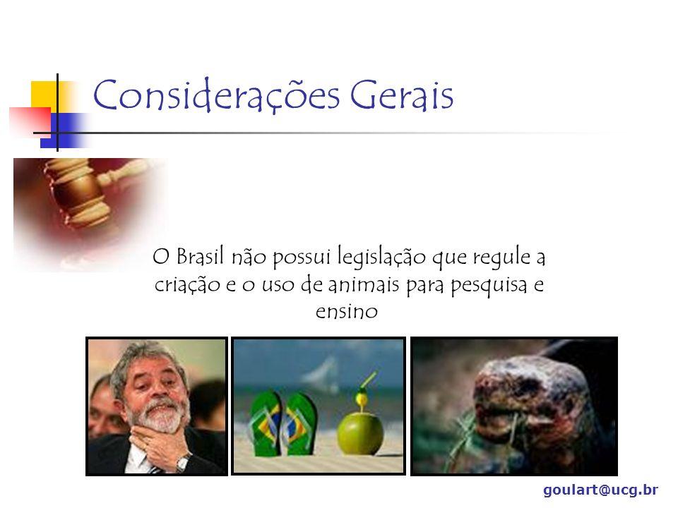 goulart@ucg.br O Brasil não possui legislação que regule a criação e o uso de animais para pesquisa e ensino Considerações Gerais