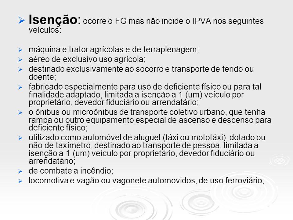 Isenção: ocorre o FG mas não incide o IPVA nos seguintes veículos: Isenção: ocorre o FG mas não incide o IPVA nos seguintes veículos: máquina e trator
