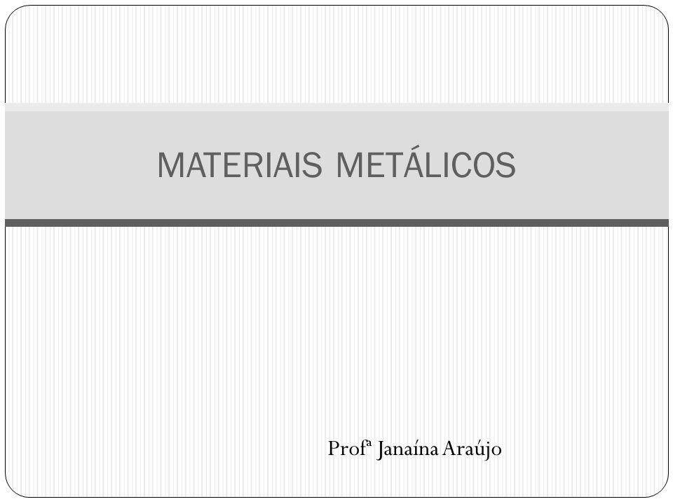 Profª Janaína Araújo MATERIAIS METÁLICOS