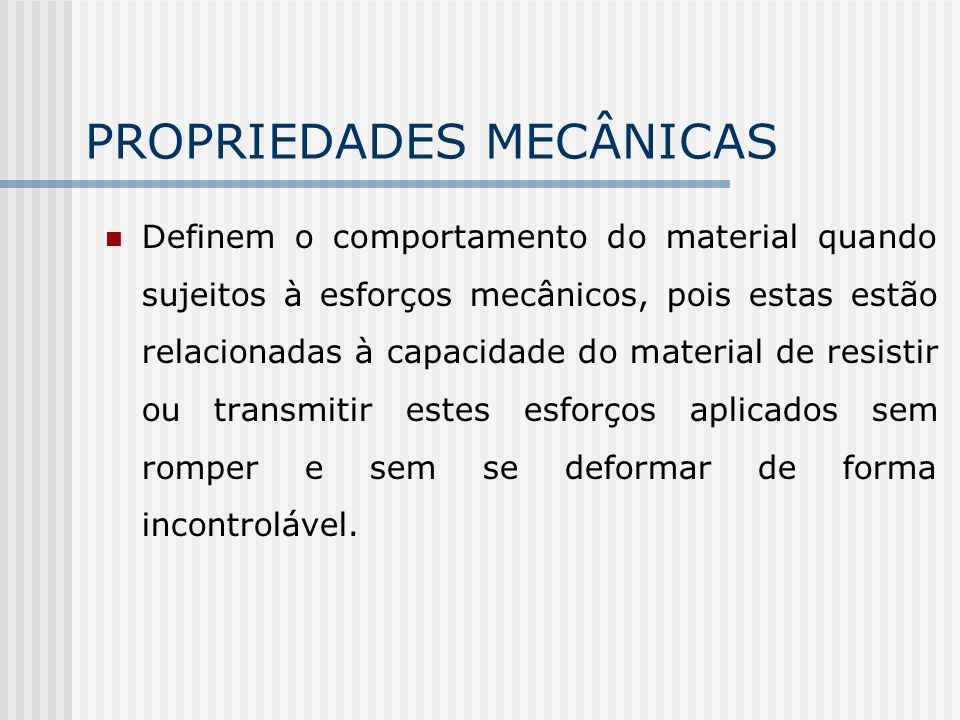 PROPRIEDADES MECÂNICAS Definem o comportamento do material quando sujeitos à esforços mecânicos, pois estas estão relacionadas à capacidade do material de resistir ou transmitir estes esforços aplicados sem romper e sem se deformar de forma incontrolável.
