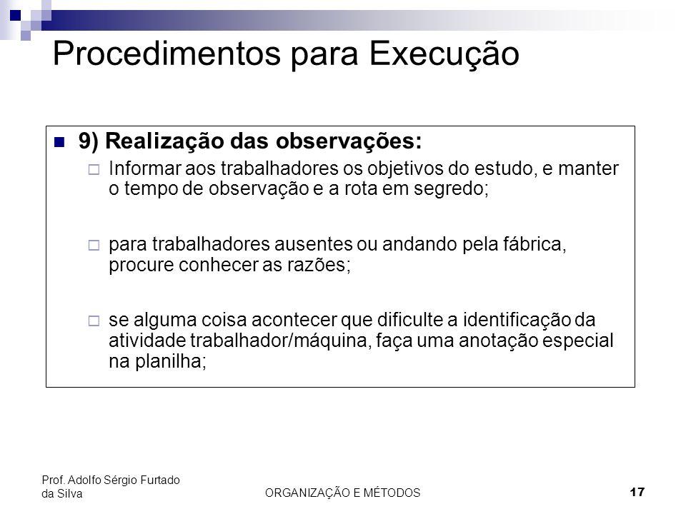 ORGANIZAÇÃO E MÉTODOS17 Prof. Adolfo Sérgio Furtado da Silva Procedimentos para Execução 9) Realização das observações: Informar aos trabalhadores os