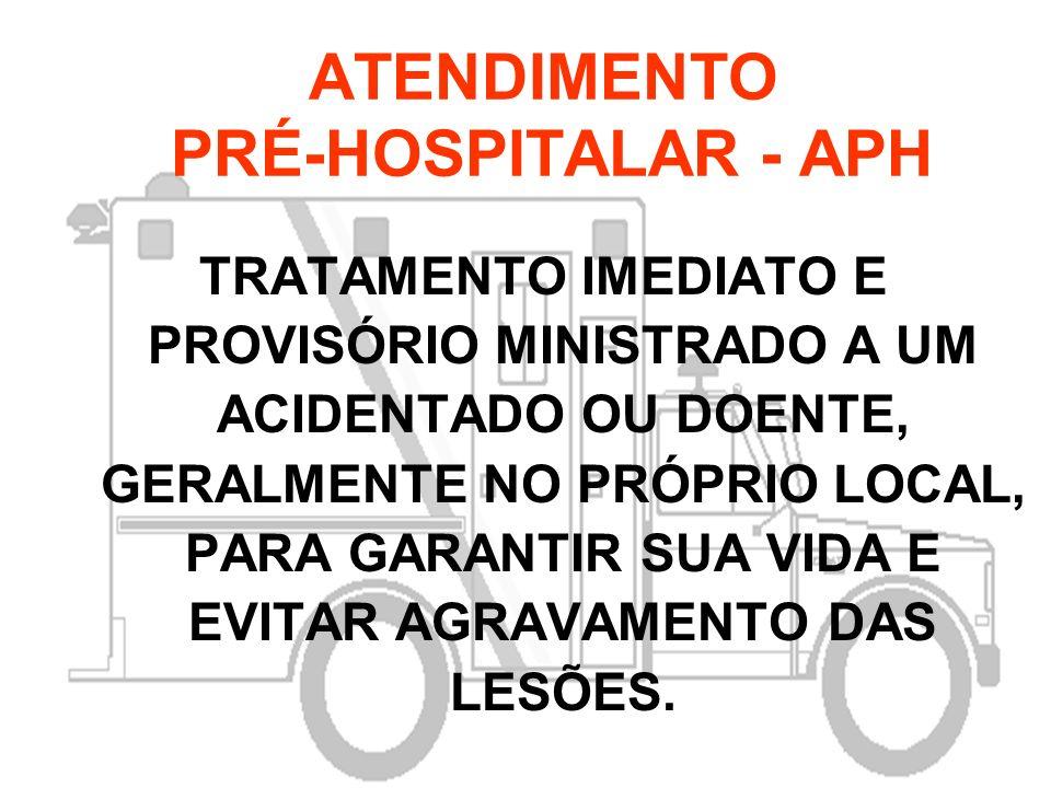 ATENDIMENTO PRÉ-HOSPITALAR - APH TRATAMENTO IMEDIATO E PROVISÓRIO MINISTRADO A UM ACIDENTADO OU DOENTE, GERALMENTE NO PRÓPRIO LOCAL, PARA GARANTIR SUA