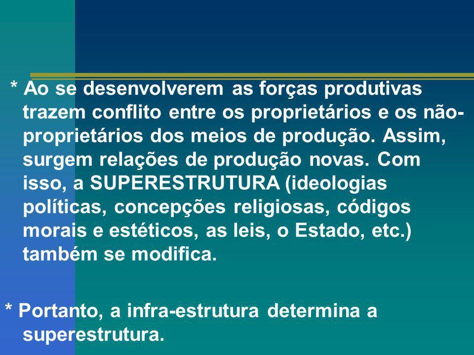 * Ao se desenvolverem as forças produtivas trazem conflito entre os proprietários e os não- proprietários dos meios de produção. Assim, surgem relaçõe