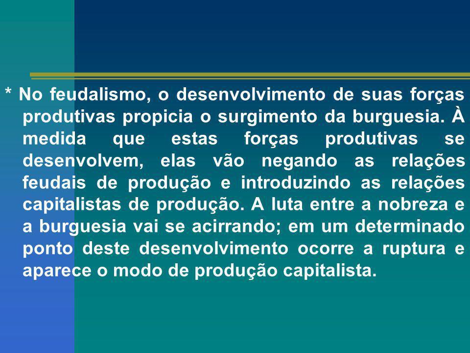 * No feudalismo, o desenvolvimento de suas forças produtivas propicia o surgimento da burguesia. À medida que estas forças produtivas se desenvolvem,