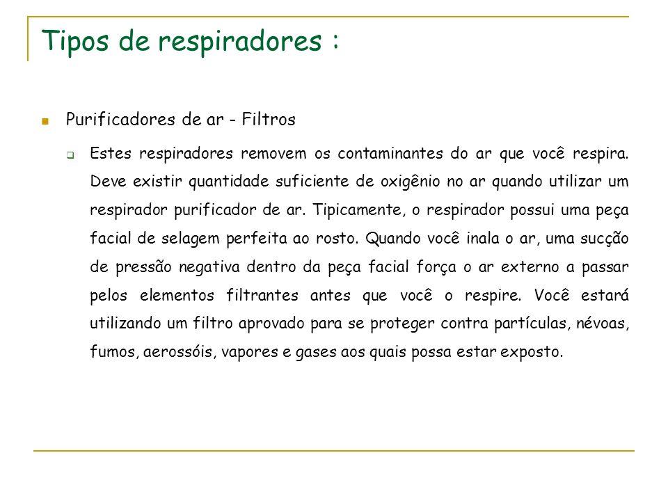 Tipos de respiradores : Purificadores de ar - Filtros Estes respiradores removem os contaminantes do ar que você respira. Deve existir quantidade sufi