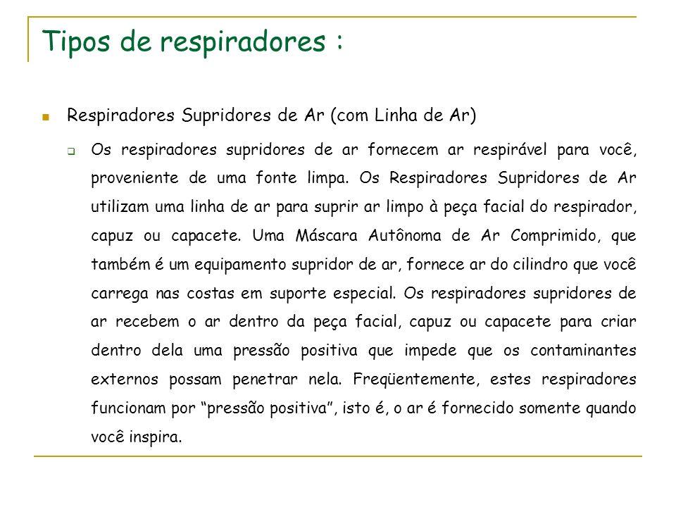 Tipos de respiradores : Respiradores Supridores de Ar (com Linha de Ar) Os respiradores supridores de ar fornecem ar respirável para você, proveniente