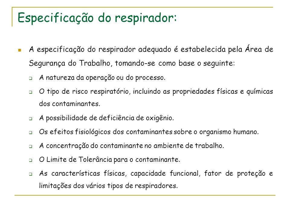 Especificação do respirador: A especificação do respirador adequado é estabelecida pela Área de Segurança do Trabalho, tomando-se como base o seguinte