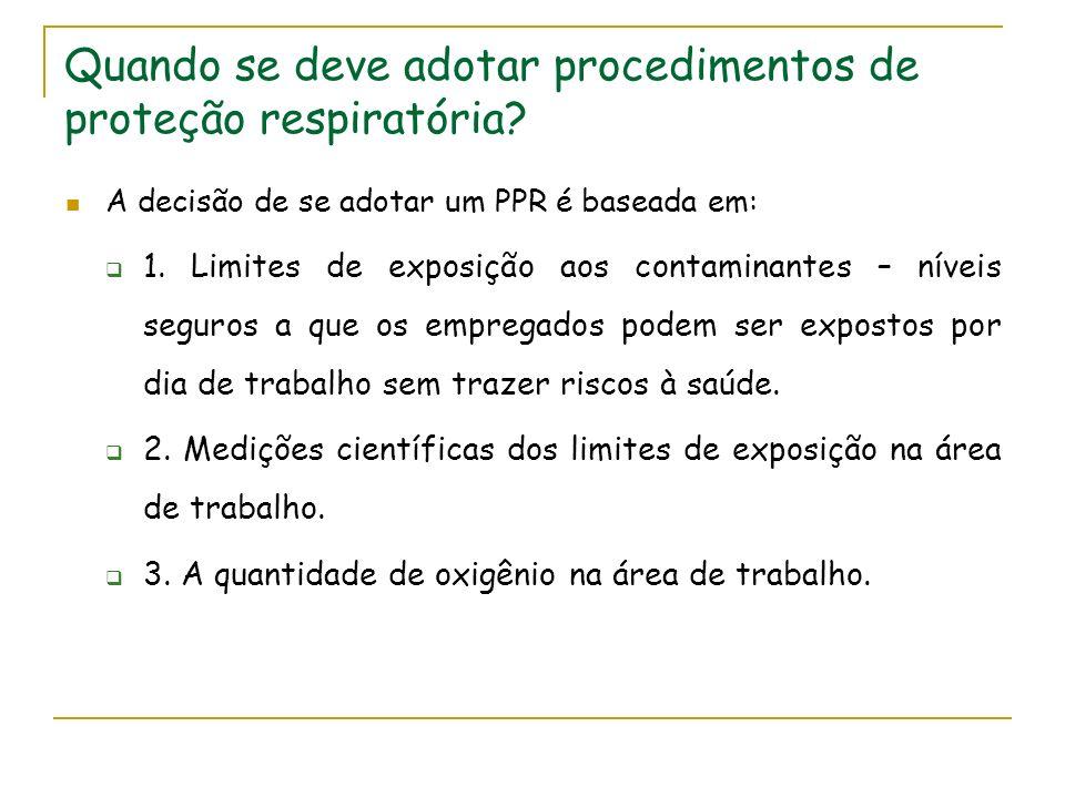Quando se deve adotar procedimentos de proteção respiratória? A decisão de se adotar um PPR é baseada em: 1. Limites de exposição aos contaminantes –