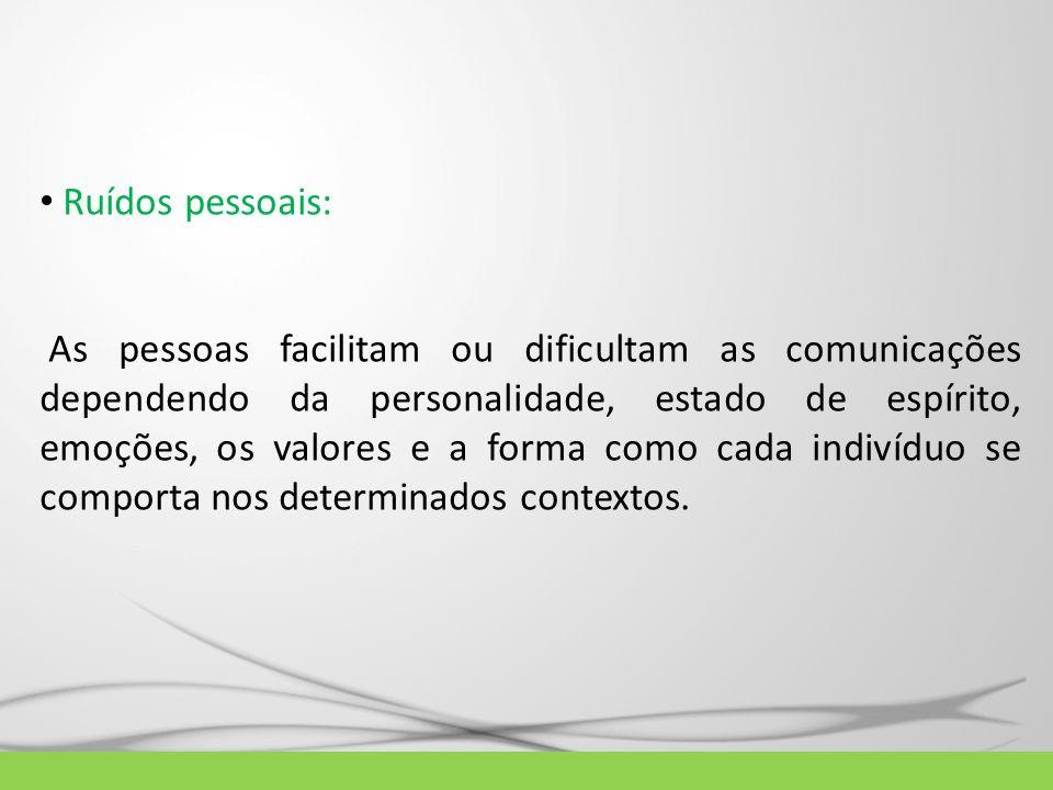 Ruídos pessoais: As pessoas facilitam ou dificultam as comunicações dependendo da personalidade, estado de espírito, emoções, os valores e a forma com