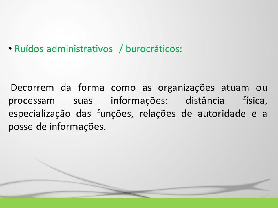 Ruídos administrativos / burocráticos: Decorrem da forma como as organizações atuam ou processam suas informações: distância física, especialização da