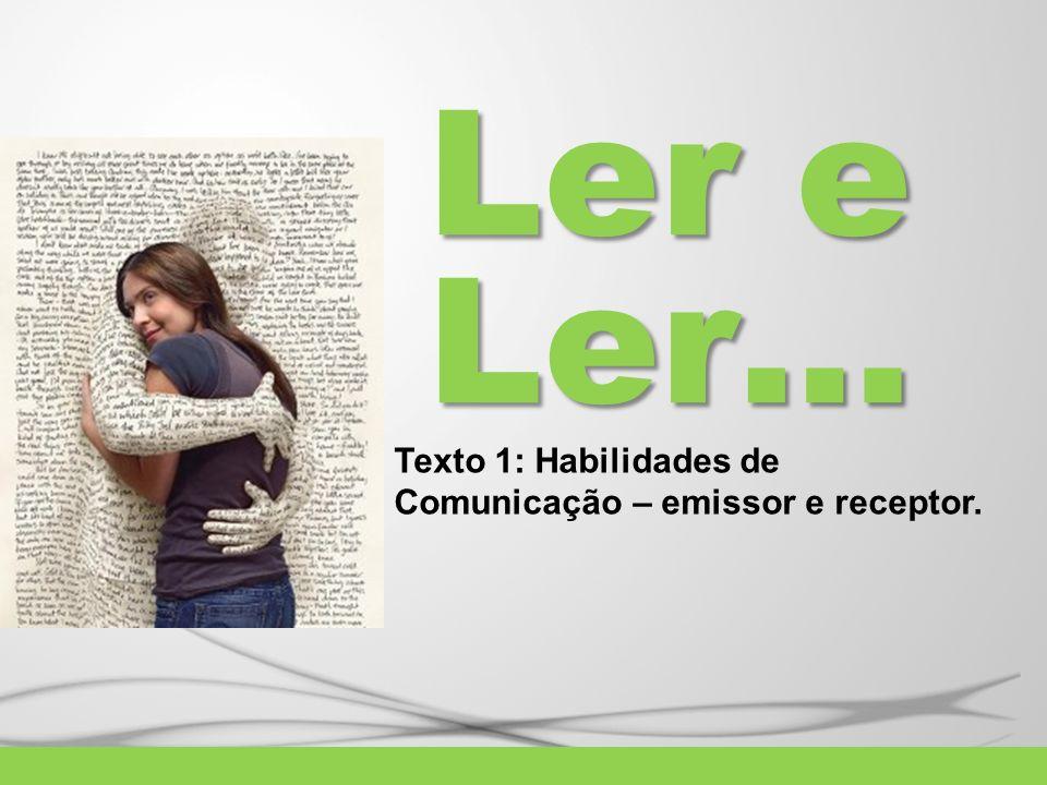 Ler e Ler… Texto 1: Habilidades de Comunicação – emissor e receptor.