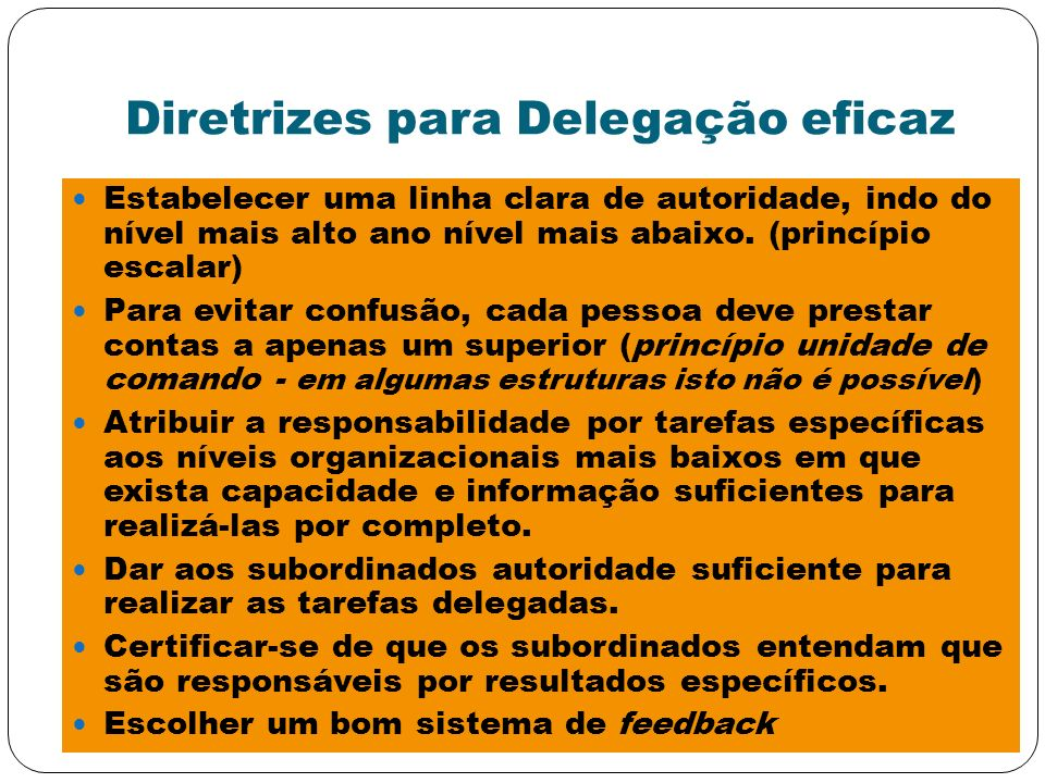Diretrizes para Delegação eficaz Estabelecer uma linha clara de autoridade, indo do nível mais alto ano nível mais abaixo. (princípio escalar) Para ev