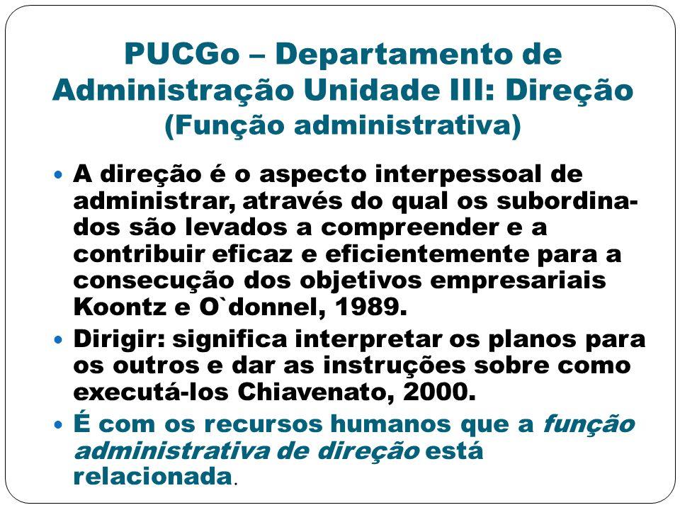 PUCGo – Departamento de Administração Unidade III: Direção (Função administrativa) A direção é o aspecto interpessoal de administrar, através do qual