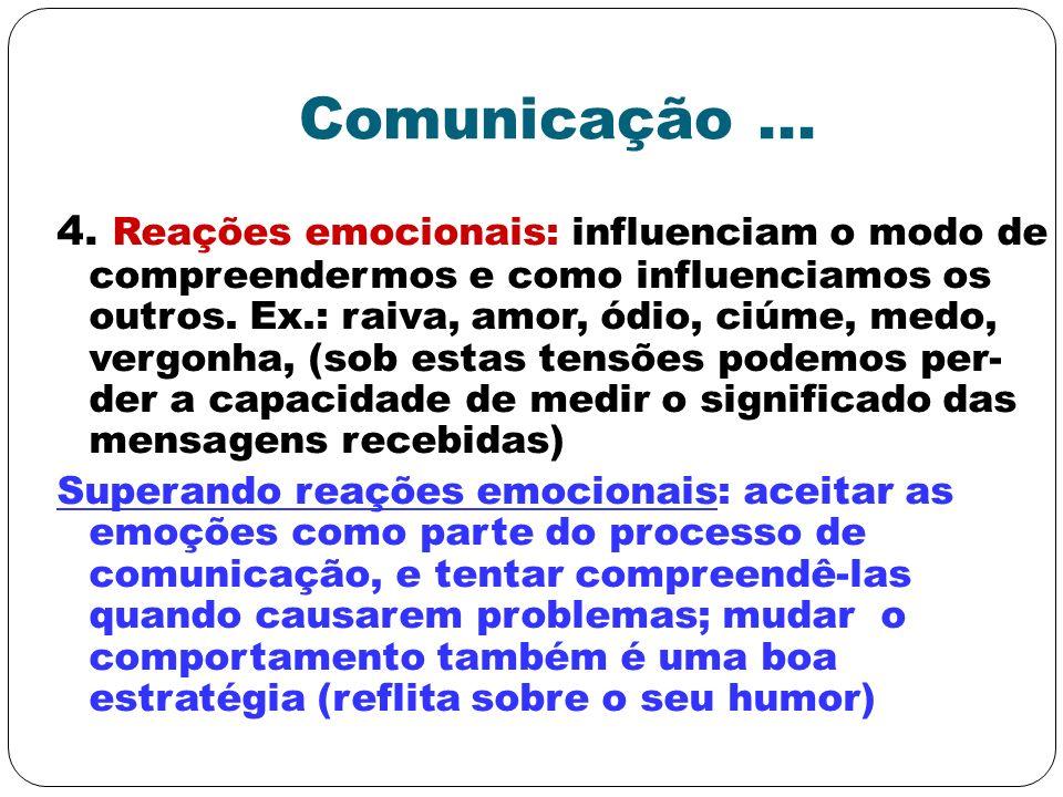 Comunicação... 4. Reações emocionais: influenciam o modo de compreendermos e como influenciamos os outros. Ex.: raiva, amor, ódio, ciúme, medo, vergon