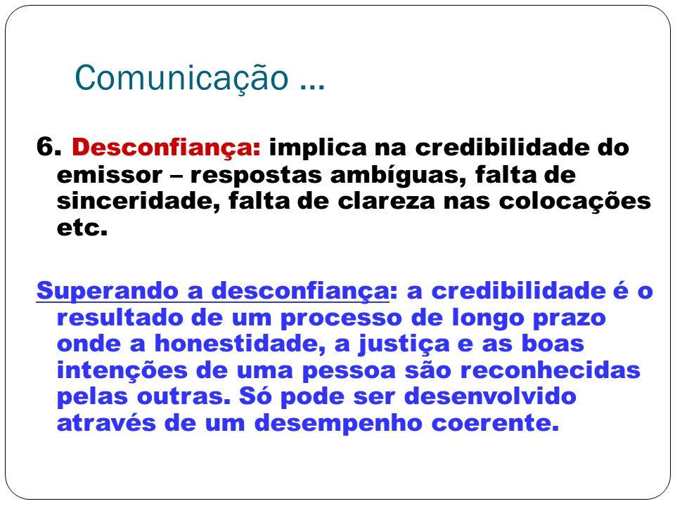 Comunicação... 6. Desconfiança: implica na credibilidade do emissor – respostas ambíguas, falta de sinceridade, falta de clareza nas colocações etc. S