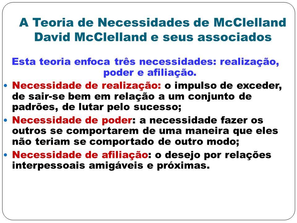 A Teoria de Necessidades de McClelland David McClelland e seus associados Esta teoria enfoca três necessidades: realização, poder e afiliação. Necessi
