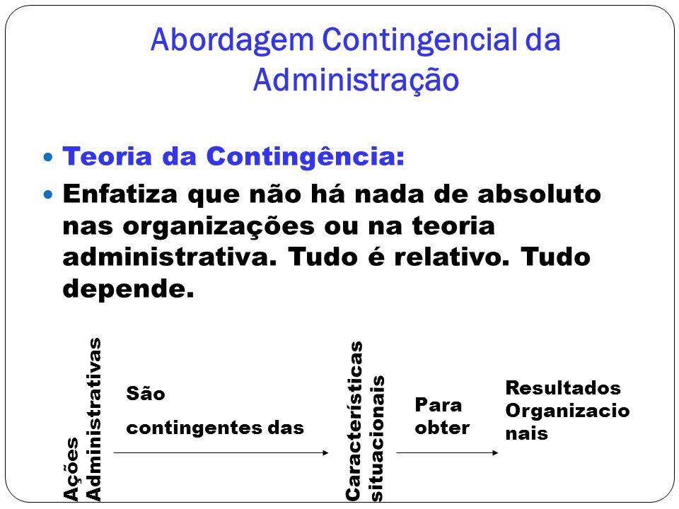 Abordagem Contingencial da Administração Teoria da Contingência: Enfatiza que não há nada de absoluto nas organizações ou na teoria administrativa. Tu