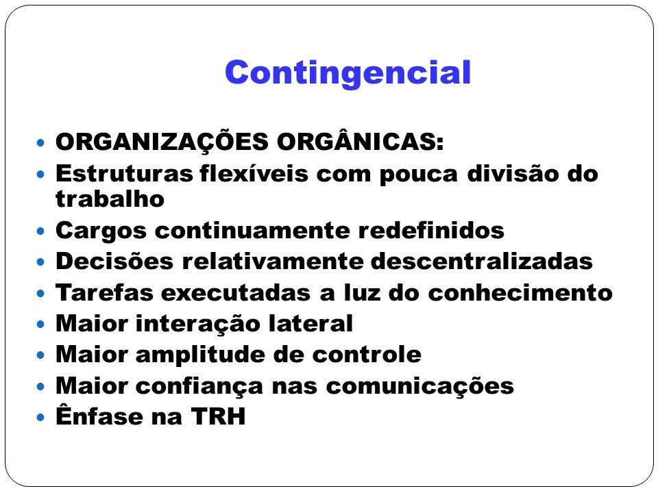 Contingencial ORGANIZAÇÕES ORGÂNICAS: Estruturas flexíveis com pouca divisão do trabalho Cargos continuamente redefinidos Decisões relativamente desce