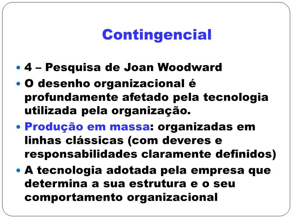 Contingencial 4 – Pesquisa de Joan Woodward O desenho organizacional é profundamente afetado pela tecnologia utilizada pela organização. Produção em m