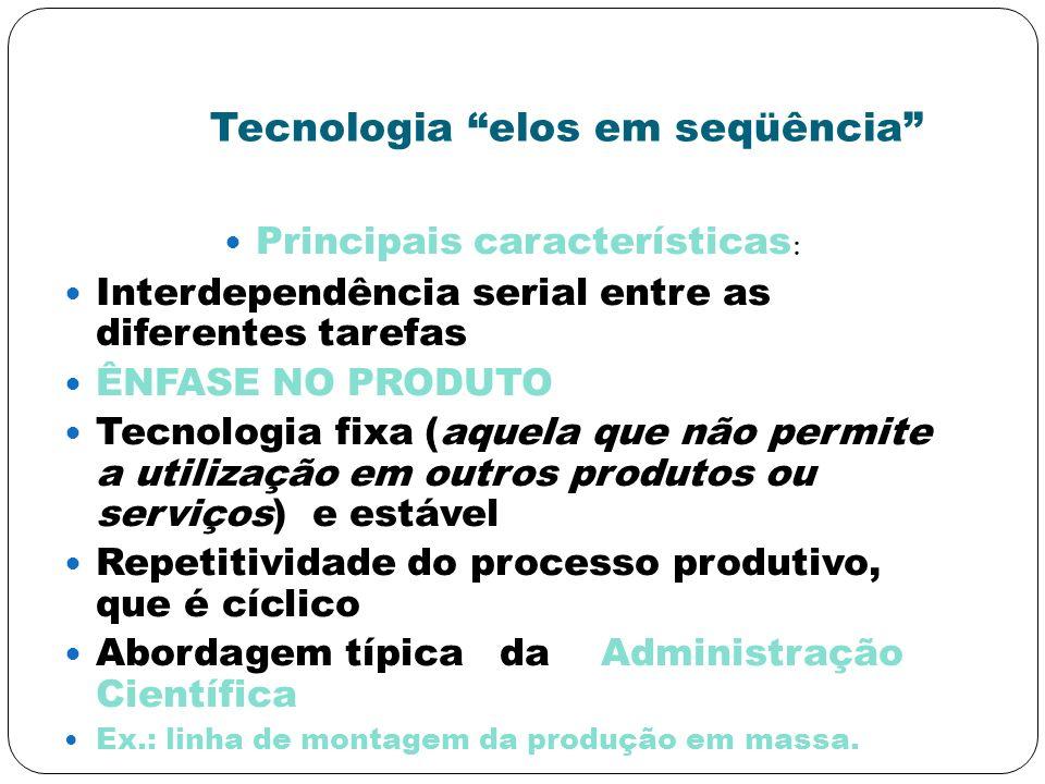 Tecnologia elos em seqüência Principais características : Interdependência serial entre as diferentes tarefas ÊNFASE NO PRODUTO Tecnologia fixa (aquel