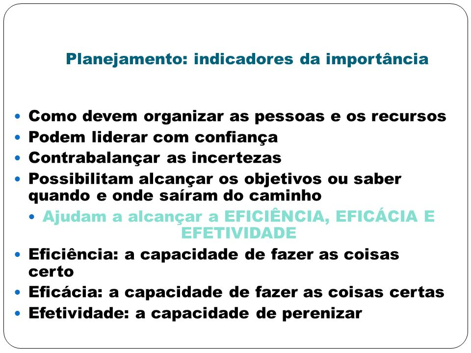 Planejamento: indicadores da importância Como devem organizar as pessoas e os recursos Podem liderar com confiança Contrabalançar as incertezas Possib