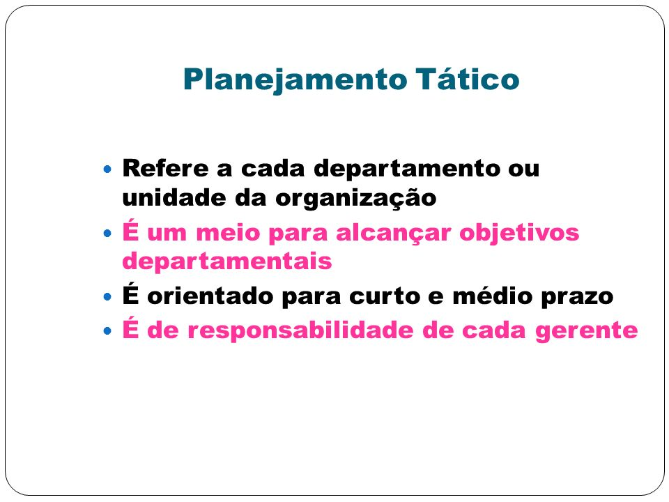 Planejamento Tático Refere a cada departamento ou unidade da organização É um meio para alcançar objetivos departamentais É orientado para curto e méd