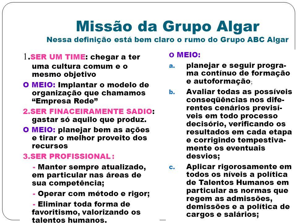 Missão da Grupo Algar Nessa definição está bem claro o rumo do Grupo ABC Algar 1.SER UM TIME: chegar a ter uma cultura comum e o mesmo objetivo O MEIO