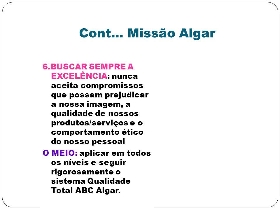 Cont... Missão Algar 6.BUSCAR SEMPRE A EXCELÊNCIA: nunca aceita compromissos que possam prejudicar a nossa imagem, a qualidade de nossos produtos/serv