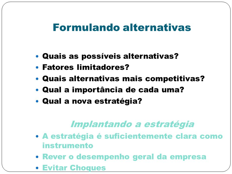 Formulando alternativas Quais as possíveis alternativas? Fatores limitadores? Quais alternativas mais competitivas? Qual a importância de cada uma? Qu