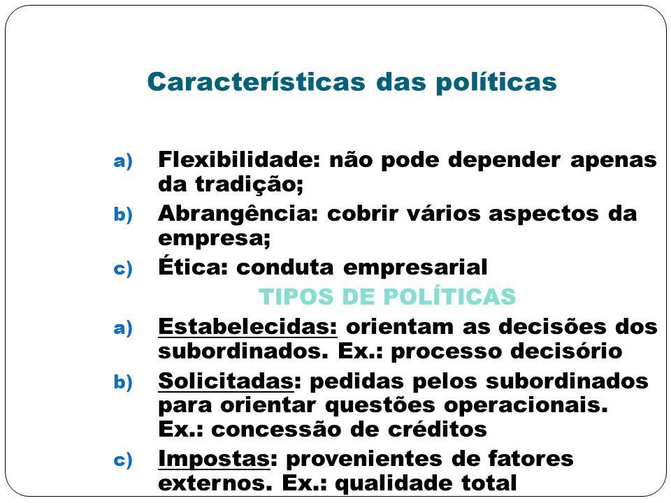 Características das políticas a) Flexibilidade: não pode depender apenas da tradição; b) Abrangência: cobrir vários aspectos da empresa; c) Ética: con