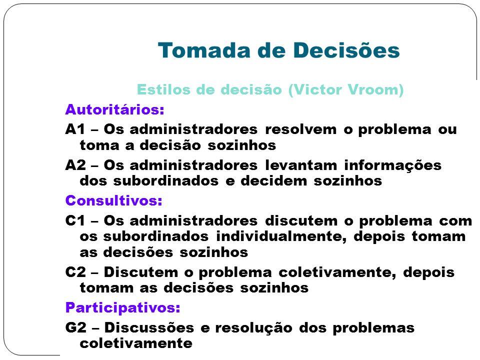 Tomada de Decisões Estilos de decisão (Victor Vroom) Autoritários: A1 – Os administradores resolvem o problema ou toma a decisão sozinhos A2 – Os admi