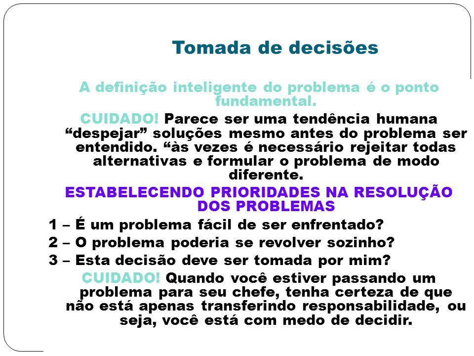 Tomada de decisões A definição inteligente do problema é o ponto fundamental. CUIDADO! Parece ser uma tendência humana despejar soluções mesmo antes d