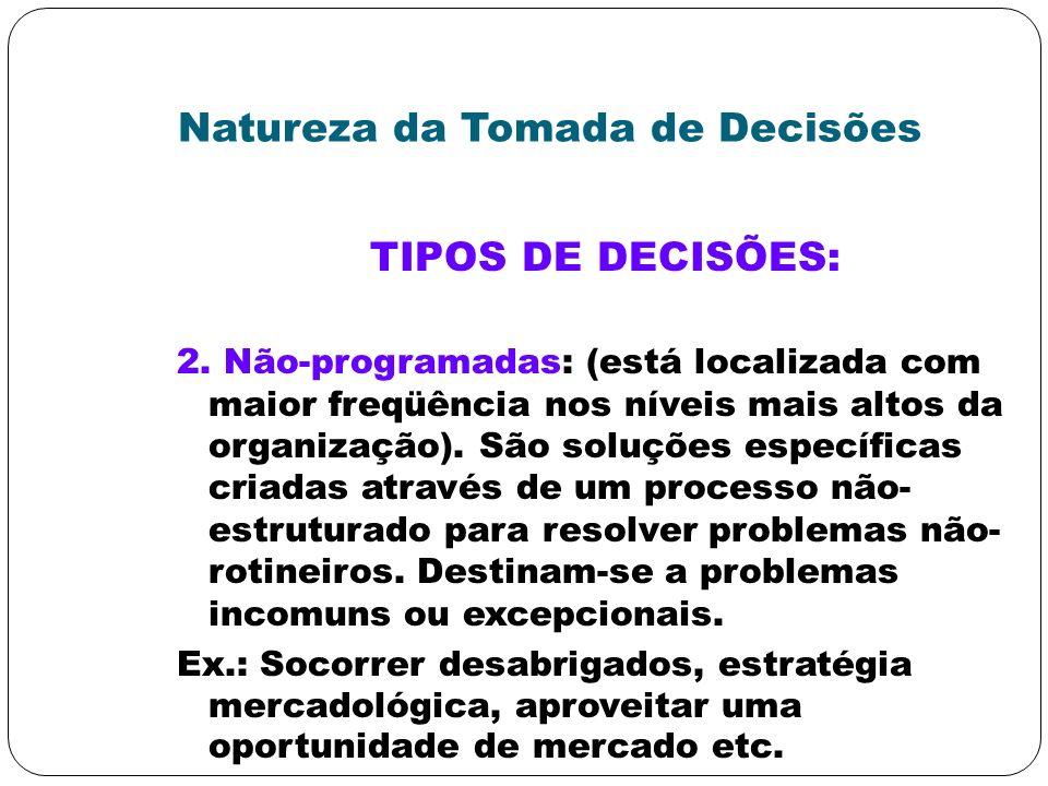 Natureza da Tomada de Decisões TIPOS DE DECISÕES: 2. Não-programadas: (está localizada com maior freqüência nos níveis mais altos da organização). São