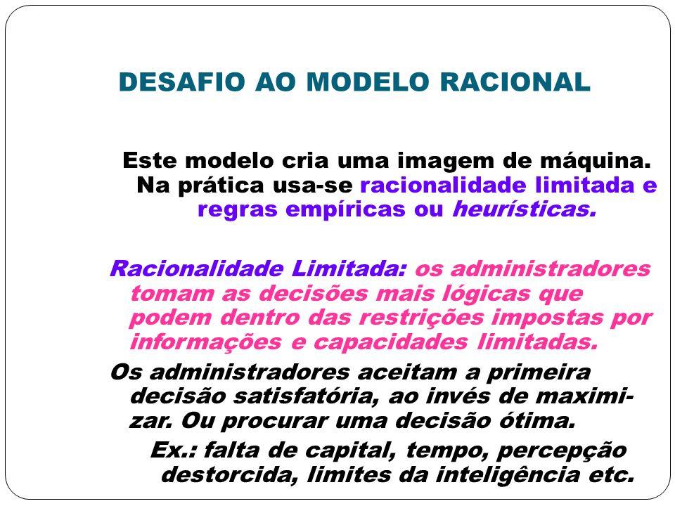 DESAFIO AO MODELO RACIONAL Este modelo cria uma imagem de máquina. Na prática usa-se racionalidade limitada e regras empíricas ou heurísticas. Raciona