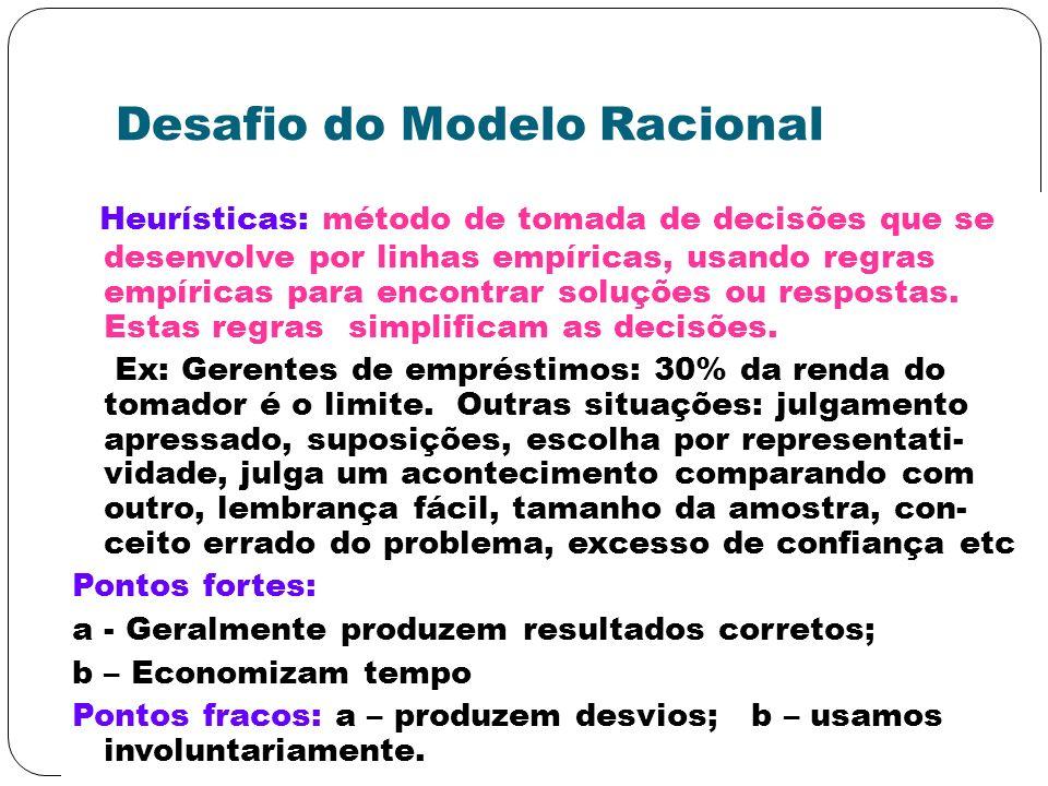 Desafio do Modelo Racional Heurísticas: método de tomada de decisões que se desenvolve por linhas empíricas, usando regras empíricas para encontrar so