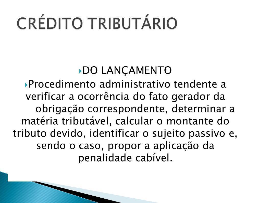 DO LANÇAMENTO Procedimento administrativo tendente a verificar a ocorrência do fato gerador da obrigação correspondente, determinar a matéria tributáv