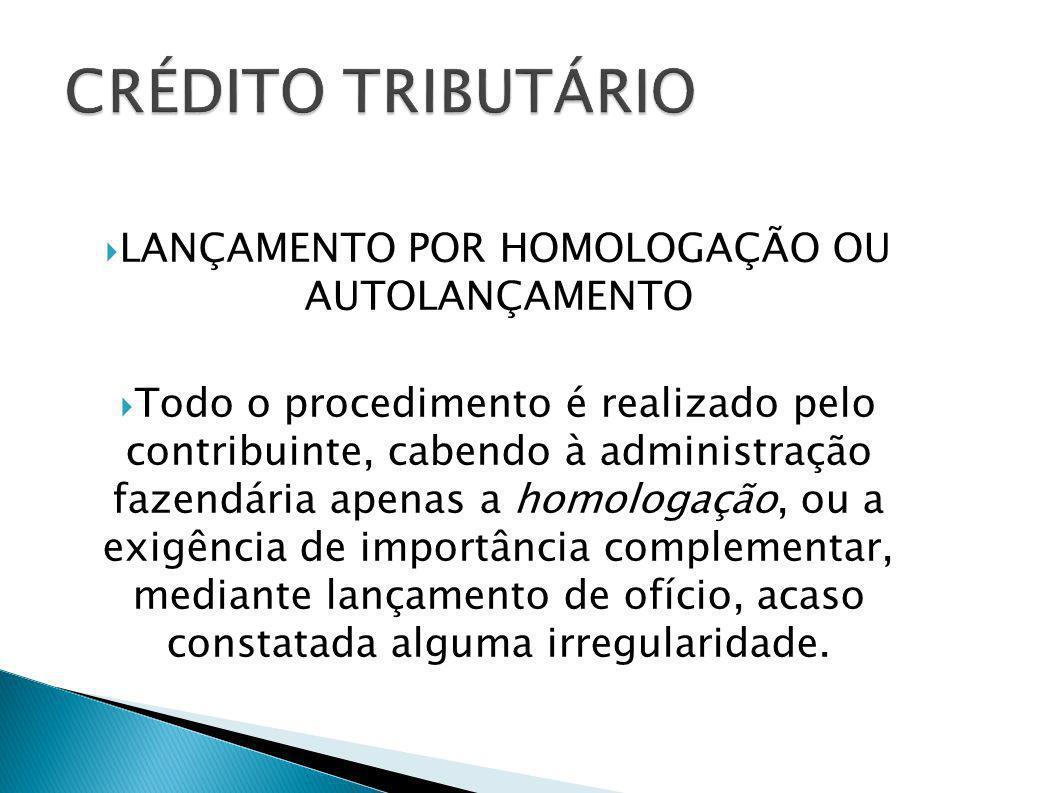 LANÇAMENTO POR HOMOLOGAÇÃO OU AUTOLANÇAMENTO Todo o procedimento é realizado pelo contribuinte, cabendo à administração fazendária apenas a homologaçã