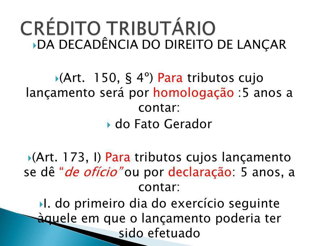 DA DECADÊNCIA DO DIREITO DE LANÇAR (Art. 150, § 4º) Para tributos cujo lançamento será por homologação :5 anos a contar: do Fato Gerador (Art. 173, I)