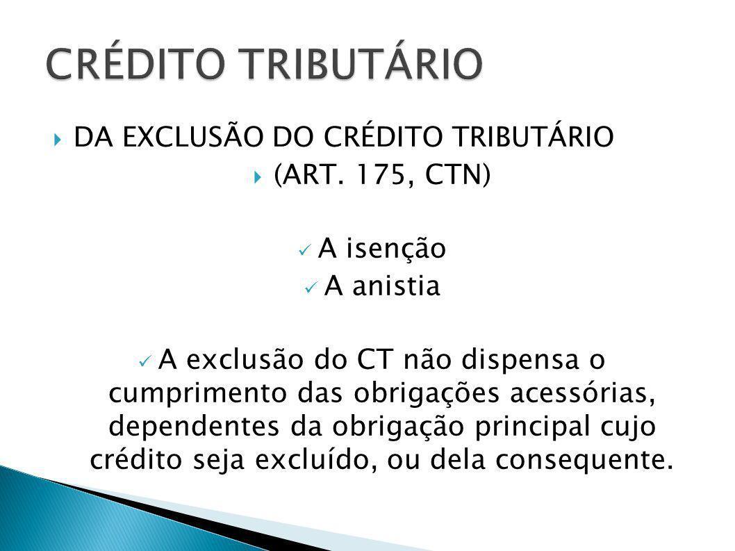 DA EXCLUSÃO DO CRÉDITO TRIBUTÁRIO (ART. 175, CTN) A isenção A anistia A exclusão do CT não dispensa o cumprimento das obrigações acessórias, dependent
