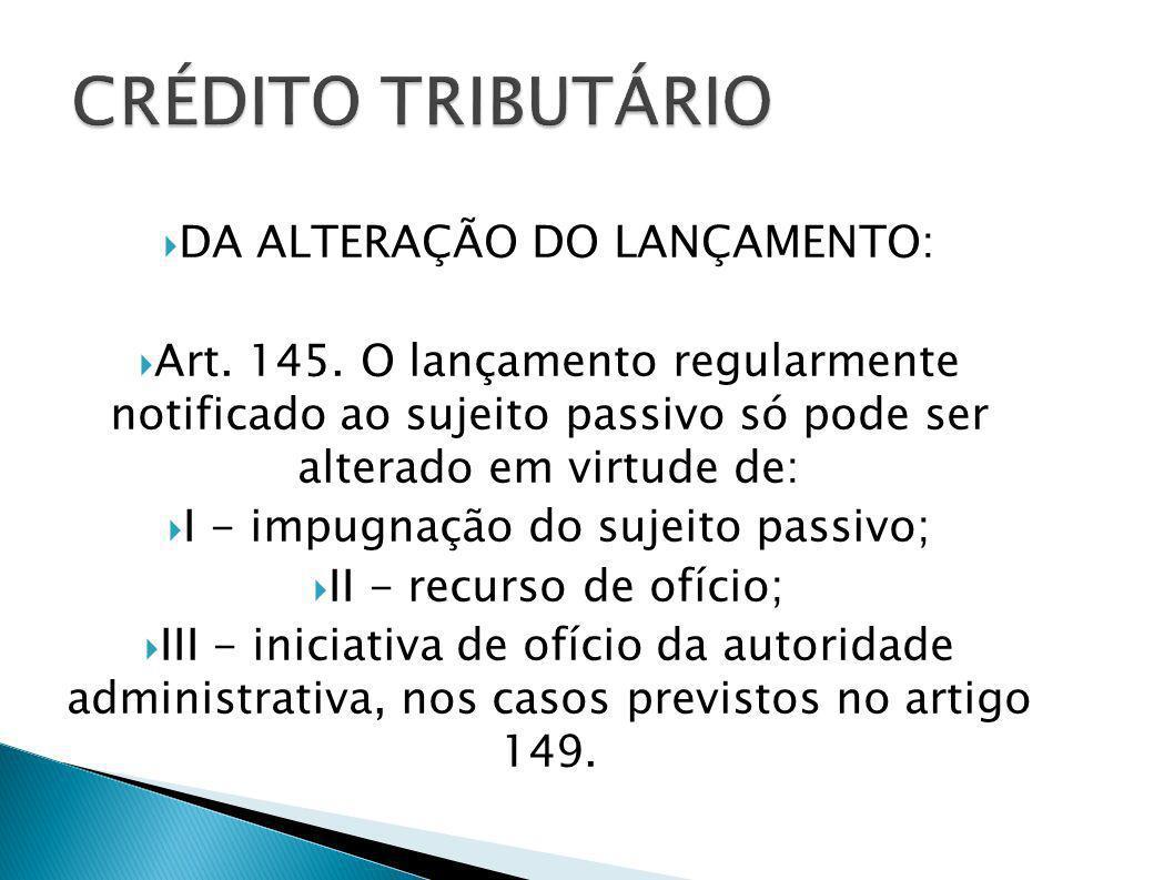 DA ALTERAÇÃO DO LANÇAMENTO: Art. 145. O lançamento regularmente notificado ao sujeito passivo só pode ser alterado em virtude de: I - impugnação do su