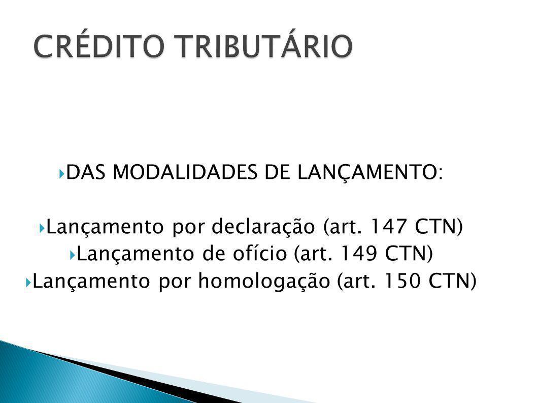 DAS MODALIDADES DE LANÇAMENTO: Lançamento por declaração (art. 147 CTN) Lançamento de ofício (art. 149 CTN) Lançamento por homologação (art. 150 CTN)
