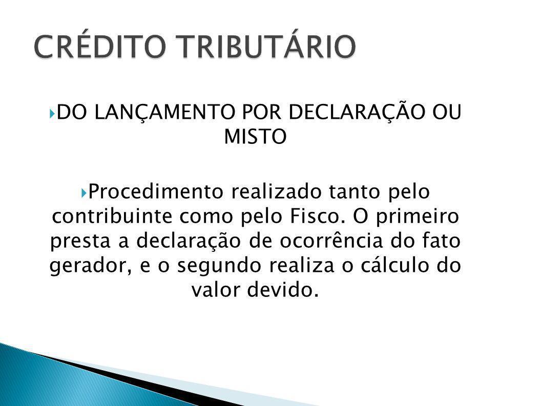 DO LANÇAMENTO POR DECLARAÇÃO OU MISTO Procedimento realizado tanto pelo contribuinte como pelo Fisco. O primeiro presta a declaração de ocorrência do