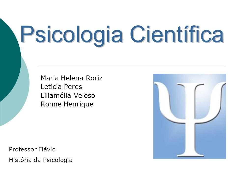 Maria Helena Roriz Leticia Peres Liliamélia Veloso Ronne Henrique Professor Flávio História da Psicologia