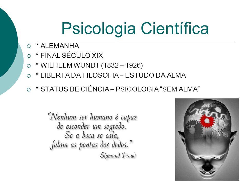 Psicologia Científica * ALEMANHA * FINAL SÉCULO XIX * WILHELM WUNDT (1832 – 1926) * LIBERTA DA FILOSOFIA – ESTUDO DA ALMA * STATUS DE CIÊNCIA – PSICOL