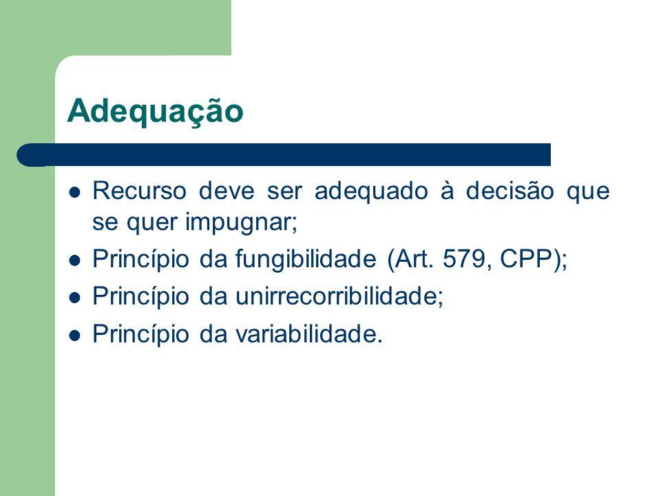 Adequação Recurso deve ser adequado à decisão que se quer impugnar; Princípio da fungibilidade (Art. 579, CPP); Princípio da unirrecorribilidade; Prin