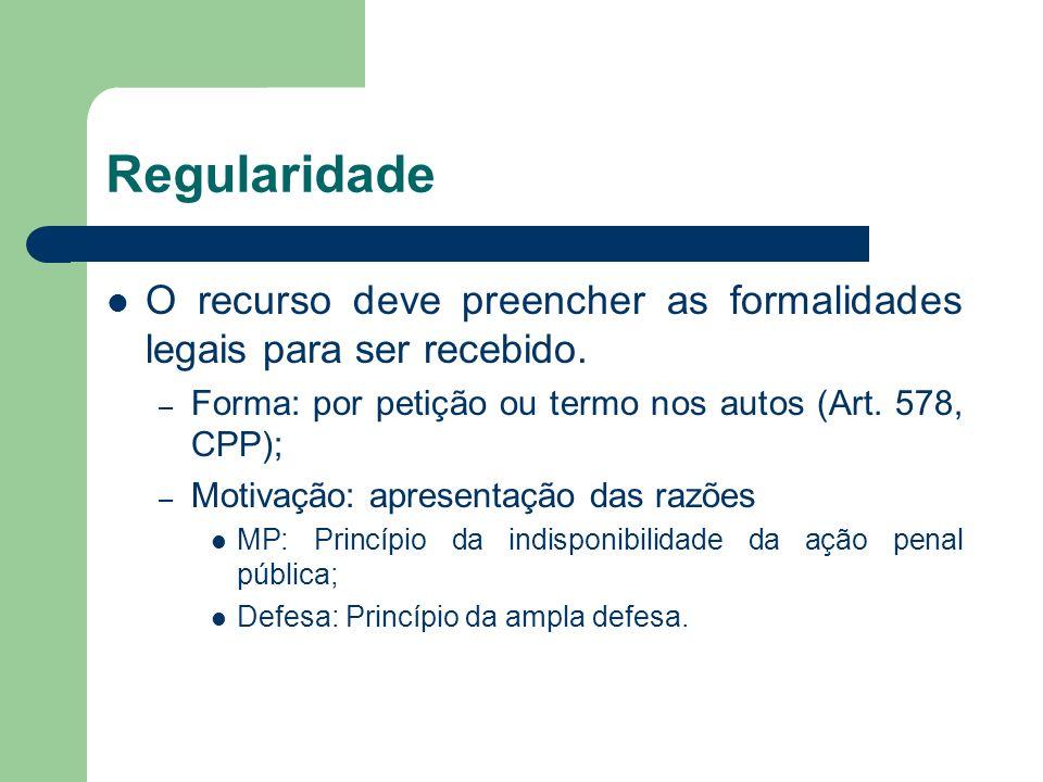 Regularidade O recurso deve preencher as formalidades legais para ser recebido. – Forma: por petição ou termo nos autos (Art. 578, CPP); – Motivação: